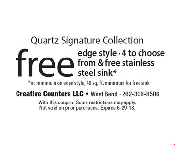 Quartz Signature Collection! Free edge style - 4 to choose from & free stainless steel sink* *no minimum on edge style, 40 sq. ft. minimum for free sink. With this coupon. Some restrictions may apply. Not valid on prior purchases. Expires 6-29-18.