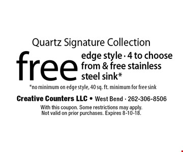 Quartz Signature Collection free edge style - 4 to choose from & free stainless steel sink* *no minimum on edge style, 40 sq. ft. minimum for free sink. With this coupon. Some restrictions may apply. Not valid on prior purchases. Expires 8-10-18.