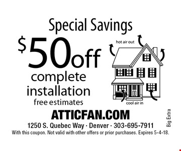 Special Savings! $50 off complete installation. With this coupon. Not valid with other offers or prior purchases. Expires 5-4-18.