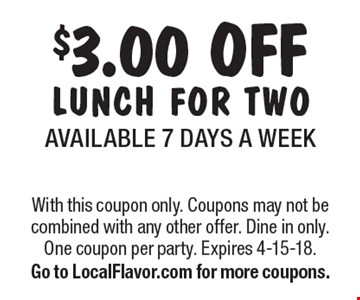 $3.00 OFF LUNCH FOR TWOAVAILABLE 7 DAYS A WEEK. With this coupon only. Coupons may not be combined with any other offer. Dine in only. One coupon per party. Expires 4-15-18. Go to LocalFlavor.com for more coupons.