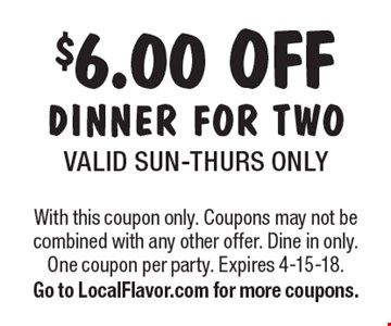 $6.00 OFF DINNER FOR TWOVALID SUN-THURS ONLY. With this coupon only. Coupons may not be combined with any other offer. Dine in only. One coupon per party. Expires 4-15-18. Go to LocalFlavor.com for more coupons.