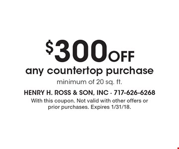 $300 Off any countertop purchase, minimum of 20 sq. ft. With this coupon. Not valid with other offers or prior purchases. Expires 1/31/18.
