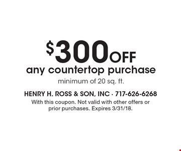 $300 Off any countertop purchase minimum of 20 sq. ft. With this coupon. Not valid with other offers or prior purchases. Expires 3/31/18.