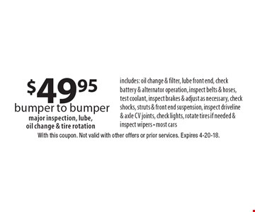 $49.95 bumper to bumper includes: oil change & filter, lube front end, check battery & alternator operation, inspect belts & hoses, test coolant, inspect brakes & adjust as necessary, check shocks, struts & front end suspension, inspect driveline & axle cv joints, check lights, rotate tires if needed & inspect wipers - most cars major inspection, lube, oil change & tire rotation . With this coupon. Not valid with other offers or prior services. Expires 4-20-18.