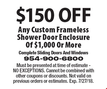 $150 OFF Any Custom Frameless Shower Door Enclosure Of $1,000 Or More. Must be presented at time of estimate - NO EXCEPTIONS. Cannot be combined with other coupons or discounts. Not valid on previous orders or estimates. Exp. 7/27/18.
