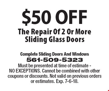 $50 OFF The Repair Of 2 Or More Sliding Glass Doors. Must be presented at time of estimate - NO EXCEPTIONS. Cannot be combined with other coupons or discounts. Not valid on previous orders or estimates. Exp. 7-6-18.