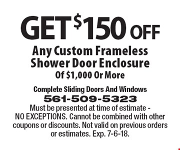 Get $150 off Any Custom Frameless Shower Door Enclosure Of $1,000 Or More. Must be presented at time of estimate - NO EXCEPTIONS. Cannot be combined with other coupons or discounts. Not valid on previous orders or estimates. Exp. 7-6-18.