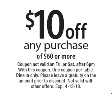 $10 off any purchase of $60 or more. Coupon not valid on Fri. or Sat. after 6pm With this coupon. One coupon per table. Dine in only. Please leave a gratuity on the amount prior to discount. Not valid with other offers. Exp. 4-13-18.