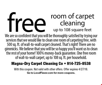 free room of carpet cleaning up to 108 square feet We are so confident that you will be thoroughly satisfied by trying our services that we would like to clean one room of carpeting free, with 500 sq. ft. of wall-to-wall carpet cleaned. That's right! There are no gimmicks. We believe that you will be so happy you'll want us to clean the rest of your home! 100% money-back guarantee. One free room of wall-to-wall carpet, up to 108 sq. ft. per household. . With this coupon. Not valid with other offers. Offer expires 4/27/18. Go to LocalFlavor.com for more coupons.