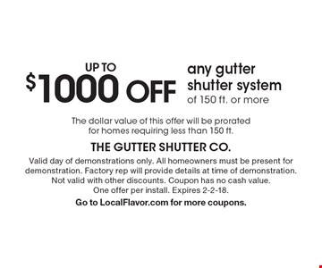 Up to $1000 off any gutter shutter system of 150 ft. or more. The dollar value of this offer will be prorated for homes requiring less than 150 ft. Valid day of demonstrations only. All homeowners must be present for demonstration. Factory rep will provide details at time of demonstration. Not valid with other discounts. Coupon has no cash value. One offer per install. Expires 2-2-18. Go to LocalFlavor.com for more coupons.