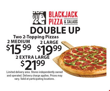Double up. Two 2-Topping Pizzas. 2 medium $15.99. 2 large $19.99. 2 extra large. $21.99. Limited delivery area. Stores independently owned and operated. Delivery charge applies. Prices may vary. Valid at participating locations.