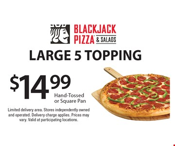LARGE 5 TOPPING. Hand-Tossed or Square Pan. Limited delivery area. Stores independently owned and operated. Delivery charge applies. Prices may vary. Valid at participating locations.
