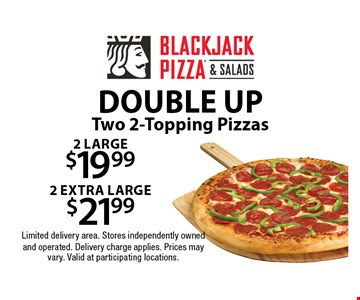 double up 2 large $19.992 extra large $21.99 Two 2-Topping Pizzas. Limited delivery area. Stores independently owned and operated. Delivery charge applies. Prices may vary. Valid at participating locations.