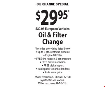 OIL CHANGE SPECIAL $29.95* $32.98 European Vehicles Oil & Filter Change * Includes everything listed below - Up to 8 qts. synthetic blend oil - Engine Oil Filter - FREE tire rotation & set pressure - FREE brake inspection - FREE digital report - No disposal fee or hidden fees - 4x4s same price. Most vehicles. Diesel & full synthetic oil extra. Offer expires 8-10-18.