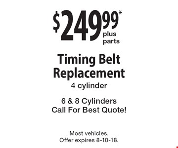 $249.99* plus parts Timing Belt Replacement 4 cylinder 6 & 8 Cylinders Call For Best Quote!. Most vehicles. Offer expires 8-10-18.