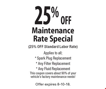 25% OFF Maintenance Rate Special (25% OFF Standard Labor Rate) Applies to all; * Spark Plug Replacement * Any Filter Replacement * Any Fluid Replacement This coupon covers about 90% of your vehicle's factory maintenance needs!. Offer expires 8-10-18.