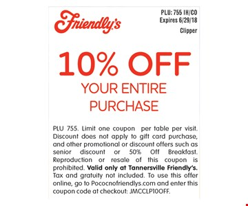 10% Off your entire purchase. PLU 755. Limit one coupon per table per visit. Discount does not apply to gift card purchase, and other promotional or discount offers such as senior discount or 50% Off Breakfast. Reproduction or resale of this coupon is prohibited. Valid only at Tannersville Friendly's. Tax and gratuity not included. To use this offer online, go to Pococnofriendlys.com and enter this coupon code at checkout: JMCCLP10OFF. Expires 6/29/18.