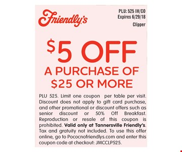 $5 off a purchase of $25 or more. PLU 525. Limit one coupon per table per visit. Discount does not apply to gift card purchase, and other promotional or discount offers such as senior discount or 50% Off Breakfast. Reproduction or resale of this coupon is prohibited. Valid only at Tannersville Friendly's. Tax and gratuity not included. To use this offer online, go to Pococnofriendlys.com and enter this coupon code at checkout: JMCCLP525. Expires 6/29/18.