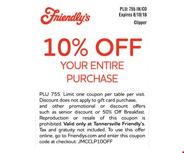 10% OFF YOUR ENTIRE PURCHASE - PLU 755. Limit one coupon per table per visit. Discount does not apply to gift card purchase, and other promotional or discount offers such as senior discount or 50% Off Breakfast. Reproduction or resale of this coupon is prohibited. Valid only at Tannersville Friendly's. Tax and gratuity not included. To use this offer online, go to Friendlys.com and enter this coupon code at checkout: JMCCLP10OFF