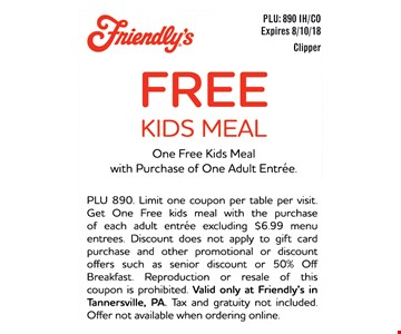 FREE KIDS MEAL - One Free Kids Meal with Purchase of One Adult Entrée.- PLU 890. Limit one coupon per table per visit. Get One Free kids meal with the purchase of each adult entrée excluding $6.99 menu entrees. Discount does not apply to gift card purchase and other promotional or discount offers such as senior discount or 50% Off Breakfast. Reproduction or resale of this coupon is prohibited. Valid only at Friendly's in Tannersville, PA. Tax and gratuity not included. Offer not available when ordering online.