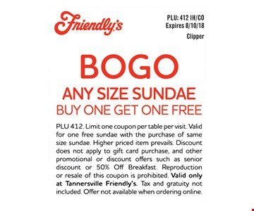 BOGO ANY SIZE SUNDAE BUY ONE GET ONE FREE - PLU 412. Limit one coupon per table per visit. Valid for one free sundae with the purchase of same size sundae. Higher priced item prevails. Discount does not apply to gift card purchase, and other promotional or discount offers such as senior discount or 50% Off Breakfast. Reproduction or resale of this coupon is prohibited. Valid only at Tannersville Friendly's. Tax and gratuity not included. Offer not available when ordering online.