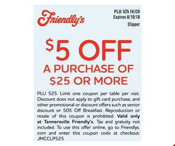 $5 OFF A PURCHASE OF $25 OR MORE - PLU 525. Limit one coupon per table per visit. Discount does not apply to gift card purchase, and other promotional or discount offers such as senior discount or 50% Off Breakfast. Reproduction or resale of this coupon is prohibited. Valid only at Tannersville Friendly's. Tax and gratuity not included. To use this offer online, go to Friendlys. com and enter this coupon code at checkout: JMCCLP525