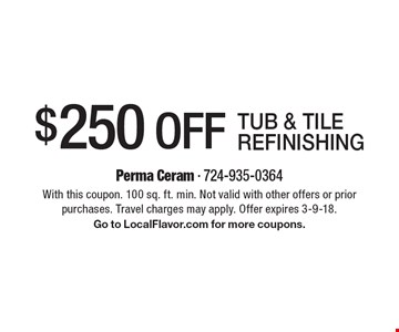$250 Off tub & tile refinishing. With this coupon. 100 sq. ft. min. Not valid with other offers or prior purchases. Travel charges may apply. Offer expires 3-9-18. Go to LocalFlavor.com for more coupons.