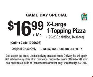GAME DAY SPECIAL. $16.99 + tax for an X-Large 1-Topping Pizza (190-230 cal/slice, 16 slices) (Online Code 1006A96). One coupon per order. Limited delivery area and hours. Delivery fee will apply. Not valid with any other offer, promotion, discount or online offers/Local Flavor deal certificates. Valid at Thousand Oaks location only. Valid through 4/20/18.