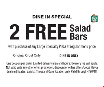 Dine In Special. 2 FREE Salad Bars with purchase of any Large Specialty Pizza at regular menu price. One coupon per order. Limited delivery area and hours. Delivery fee will apply. Not valid with any other offer, promotion, discount or online offers/Local Flavor deal certificates. Valid at Thousand Oaks location only. Valid through 4/20/18.