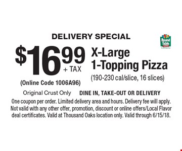 Delivery Special $16.99 + tax X-Large 1-Topping Pizza (190-230 cal/slice, 16 slices) (Online Code 1006A96). One coupon per order. Limited delivery area and hours. Delivery fee will apply. Not valid with any other offer, promotion, discount or online offers/Local Flavor deal certificates. Valid at Thousand Oaks location only. Valid through 6/15/18.