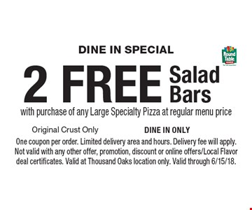 Dine In Special 2 FREE Salad Bars with purchase of any Large Specialty Pizza at regular menu price. One coupon per order. Limited delivery area and hours. Delivery fee will apply. Not valid with any other offer, promotion, discount or online offers/Local Flavor deal certificates. Valid at Thousand Oaks location only. Valid through 6/15/18.