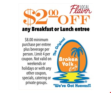 $8 Minimum purchase per entree plus beverage per person. limit 4 per coupon. Not valid on weekends or weekends or holidays or with any other coupon, specials, catering or private groups.