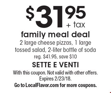 $31.95 + Tax Family Meal Deal. 2 large cheese pizzas, 1 large tossed salad, 2-liter bottle of soda. Reg. $41.95, save $10. With this coupon. Not valid with other offers. Expires 2/23/18. Go to LocalFlavor.com for more coupons.