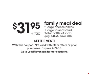 $31.95+ tax family meal deal. 2 large cheese pizzas, 1 large tossed salad,  2-liter bottle of soda (reg. $41.95, save $10). With this coupon. Not valid with other offers or prior purchases. Expires 4-27-18. Go to LocalFlavor.com for more coupons.