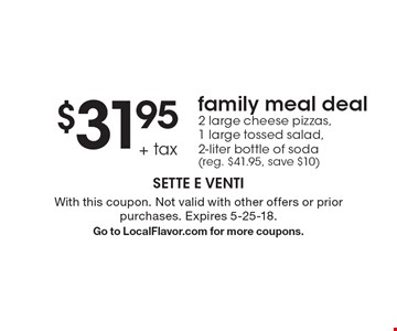 $31.95 + tax family meal deal. 2 large cheese pizzas, 1 large tossed salad,  2-liter bottle of soda (reg. $41.95, save $10). With this coupon. Not valid with other offers or prior purchases. Expires 5-25-18.Go to LocalFlavor.com for more coupons.