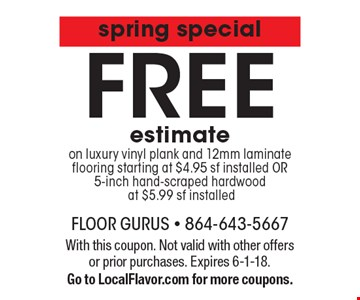 Spring special - FREE estimate on luxury vinyl plank and 12mm laminate flooring starting at $4.95 sf installed OR 5-inch hand-scraped hardwood at $5.99 sf installed. With this coupon. Not valid with other offers or prior purchases. Expires 6-1-18. Go to LocalFlavor.com for more coupons.