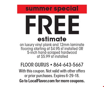 summer special FREE estimate on luxury vinyl plank and 12mm laminate flooring starting at $4.95 sf installed OR 5-inch hand-scraped hardwood at $5.99 sf installed. With this coupon. Not valid with other offers or prior purchases. Expires 6-29-18. Go to LocalFlavor.com for more coupons.