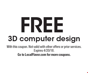FREE 3D computer design. With this coupon. Not valid with other offers or prior services. Expires 4/20/18. Go to LocalFlavor.com for more coupons.