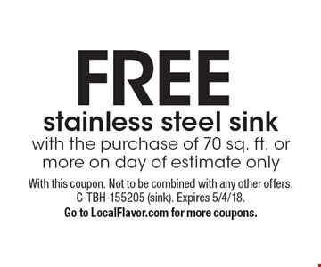 FREE stainless steel sink with the purchase of 70 sq. ft. or more on day of estimate only. With this coupon. Not to be combined with any other offers. C-TBH-155205 (sink). Expires 5/4/18. Go to LocalFlavor.com for more coupons.