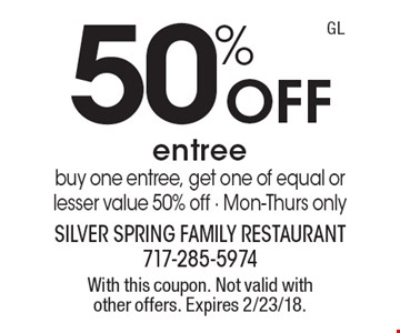 50% off entree. Buy one entree, get one of equal or lesser value 50% off. Mon-Thurs only. With this coupon. Not valid with other offers. Expires 2/23/18. GL