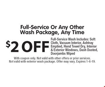 $2 OFF Full-Service Or Any Other Wash Package, Any Time. Full-Service Wash Includes: Soft Cloth, Vacuum Interior, Ashtray Emptied, Hand Towel Dry, Interior & Exterior Windows, Dash Dusted, Doorjambs Wiped. With coupon only. Not valid with other offers or prior services. Not valid with exterior wash package. Offer may vary. Expires 1-6-19.