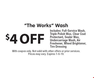 """$4 OFF """"The Works"""" Wash. Includes: Full-Service Wash, Triple Polish Wax, Clear Coat Protectant, Sealer Wax, Undercarriage Wash, Air Freshener, Wheel Brightener, Tire Dressing. With coupon only. Not valid with other offers or prior services. Prices may vary. Expires 1-6-19."""
