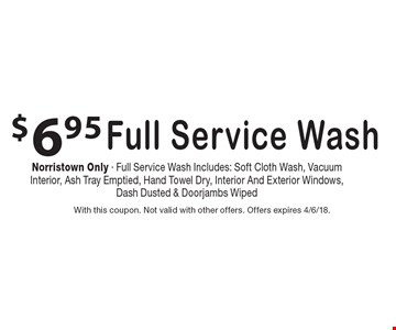 $6.95 Full Service Wash Norristown Only - Full Service Wash Includes: Soft Cloth Wash, Vacuum Interior, Ash Tray Emptied, Hand Towel Dry, Interior And Exterior Windows, Dash Dusted & Doorjambs Wiped . With this coupon. Not valid with other offers. Offers expires 4/6/18.