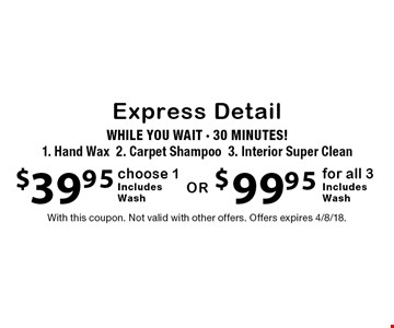 Express Detail $39.95 choose 1 (Hand Wax, Carpet Shampoo, Interior Super Clean), Includes Wash OR $99.95 for all 3, Includes Wash. WHILE YOU WAIT - 30 MINUTES! With this coupon. Not valid with other offers. Offers expires 4/8/18.