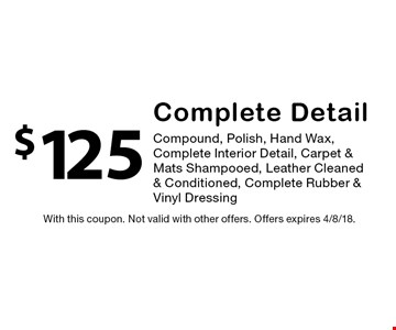 $125 Complete Detail. Compound, Polish, Hand Wax, Complete Interior Detail, Carpet & Mats Shampooed, Leather Cleaned & Conditioned, Complete Rubber & Vinyl Dressing. With this coupon. Not valid with other offers. Offers expires 4/8/18.