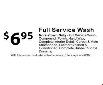 $6.95 Full Service Wash. Norristown Only. Full Service Wash, Compound, Polish, Hand Wax, Complete Interior Detail, Carpet & Mats Shampooed, Leather Cleaned & Conditioned, Complete Rubber & Vinyl Dressing. With this coupon. Not valid with other offers. Offers expires 4/8/18.