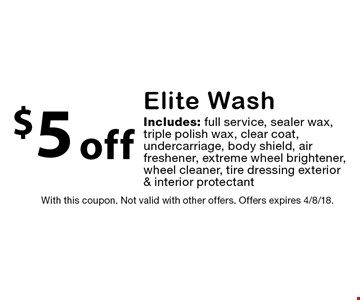 $5 off Elite Wash. Includes: full service, sealer wax, triple polish wax, clear coat, undercarriage, body shield, air freshener, extreme wheel brightener, wheel cleaner, tire dressing exterior & interior protectant. With this coupon. Not valid with other offers. Offers expires 4/8/18.