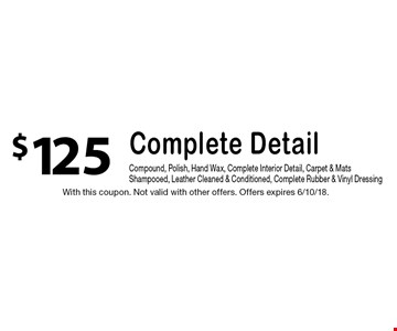 $125 Complete Detail. Compound, Polish, Hand Wax, Complete Interior Detail, Carpet & Mats Shampooed, Leather Cleaned & Conditioned, Complete Rubber & Vinyl Dressing. With this coupon. Not valid with other offers. Offers expires 6/10/18.