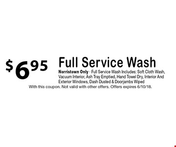 $6.95 Full Service Wash. Norristown Only. Full Service Wash Includes: Soft Cloth Wash, Vacuum Interior, Ash Tray Emptied, Hand Towel Dry, Interior And Exterior Windows, Dash Dusted & Doorjambs Wiped. With this coupon. Not valid with other offers. Offers expires 6/10/18.