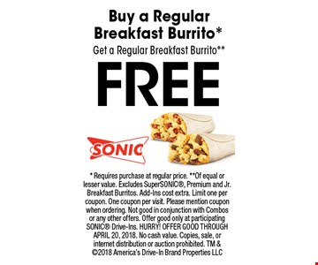 FREE Buy a Regular Breakfast Burrito* Get a Regular Breakfast Burrito**. * Requires purchase at regular price. **Of equal or lesser value. Excludes SuperSONIC, Premium and Jr. Breakfast Burritos. Add-Ins cost extra. Limit one per coupon. One coupon per visit. Please mention coupon when ordering. Not good in conjunction with Combos or any other offers. Offer good only at participating SONIC Drive-Ins. HURRY! OFFER GOOD THROUGH APRIL 20, 2018. No cash value. Copies, sale, or internet distribution or auction prohibited. TM & 2018 America's Drive-In Brand Properties LLC